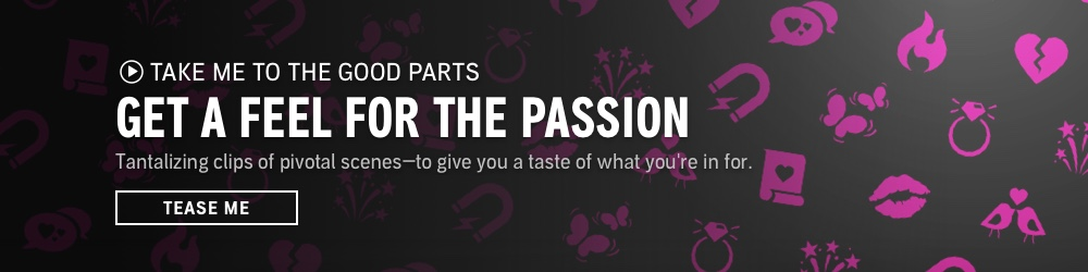 Take Me to the Good Parts: Get a Feel for the Passion. Tantalizing audio clips of pivotal scenes—to give you a taste of what you're in for. Tease Me.