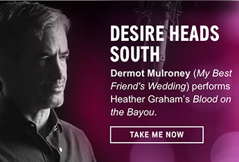 Desire Heads South. Hunky heartthrob Dermot Mulroney (<i>My Best Friend's Wedding</i>) sets the recording booth ablaze with a stirring performance of Heather Graham's <i>Blood on the Bayou</i>. Listen Now.