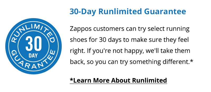 30-Day Runlimited Guarantee. Zappos customers can try select running shoes for 30 days to make sure they feel right. If you're not happy, we'll take them back, so you can try something different.