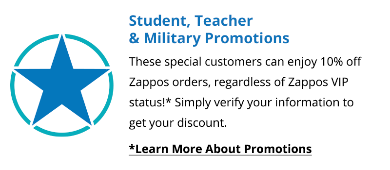 Student, Teacher & Military Promotions. These special customers can enjoy 10% off Zappos orders, regardless of Zappos VIP status! Simply verify your information to get your discount.