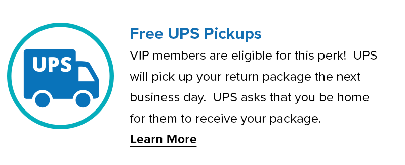 Free UPS Pickups. VIP members are eligible for this perk! UPS will pick up your return package the next business day. UPS asks that you be home for them to receive your package.