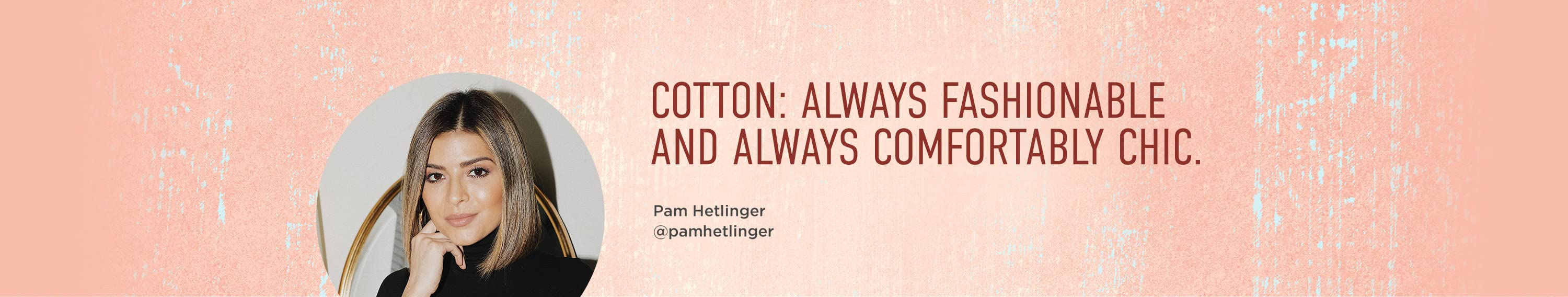 Cotton: Always fashionable and always comfortably chic.
