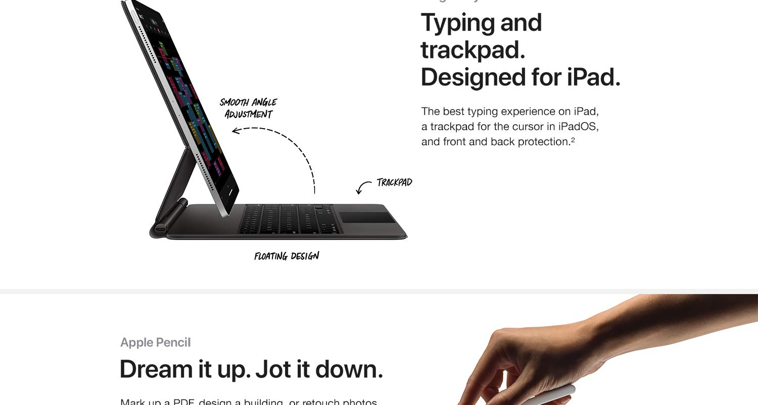 Typing and trackpad. Designed for iPad. The beset typing experience on iPad, a trackpad for the cursor in iPadOS, and front and back protection. Dream it up. Jot it down. Mark up a PDF, design a building or retouch photos with pixel -perfect precision. Bring your ideas to life.