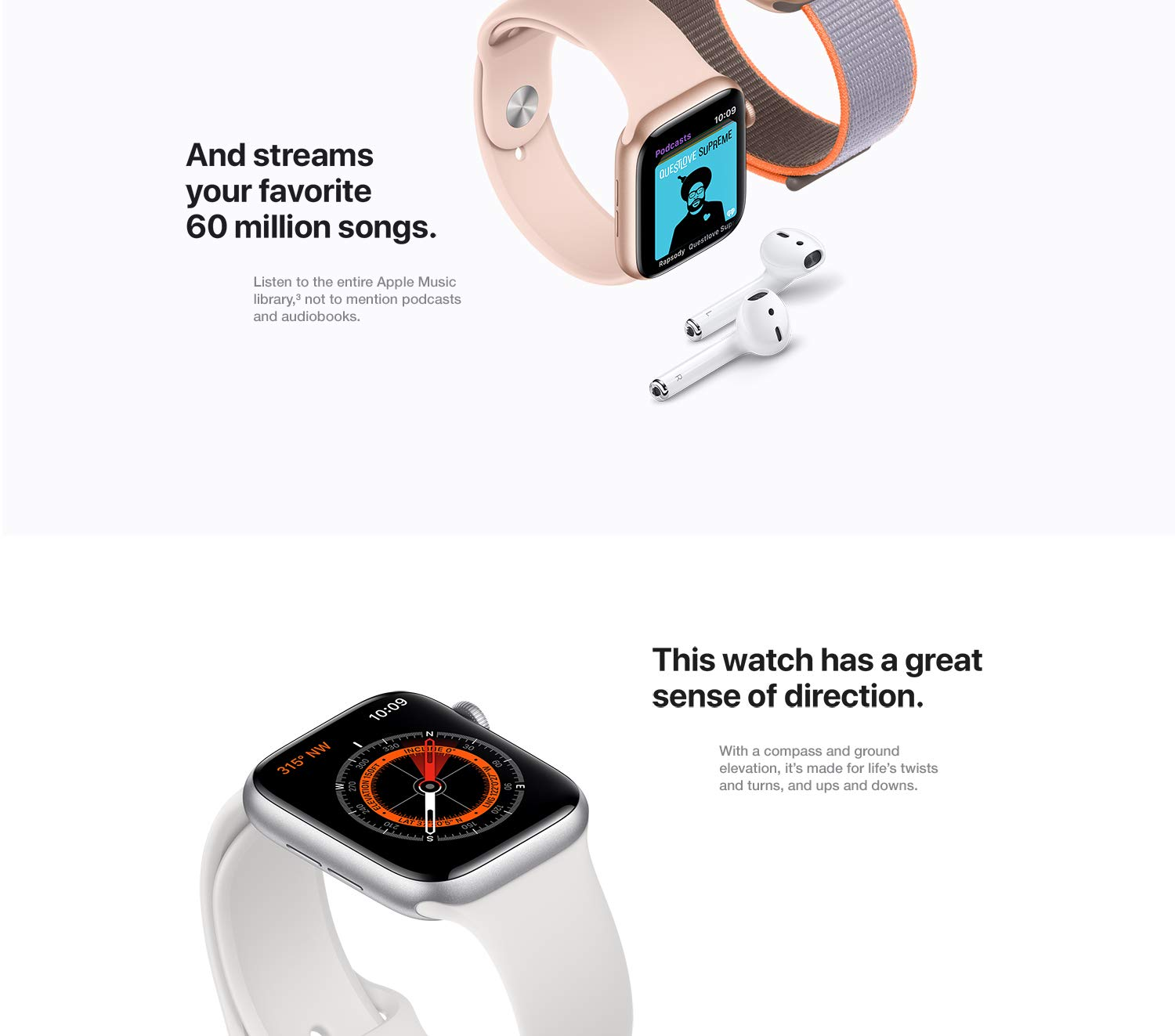 And streams your favorite 50 million songs. Listen to the entire Apple Music library, not to mention podcasts and audiobooks. This watch has a great sense of direction. With a compass and ground elevation, it's made for life's twists and turns, and ups and downs.