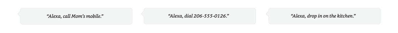 Alexa, call Mom's mobile. | Alexa, dial 206-555-0126. | Alexa, drop in on the kitchen.