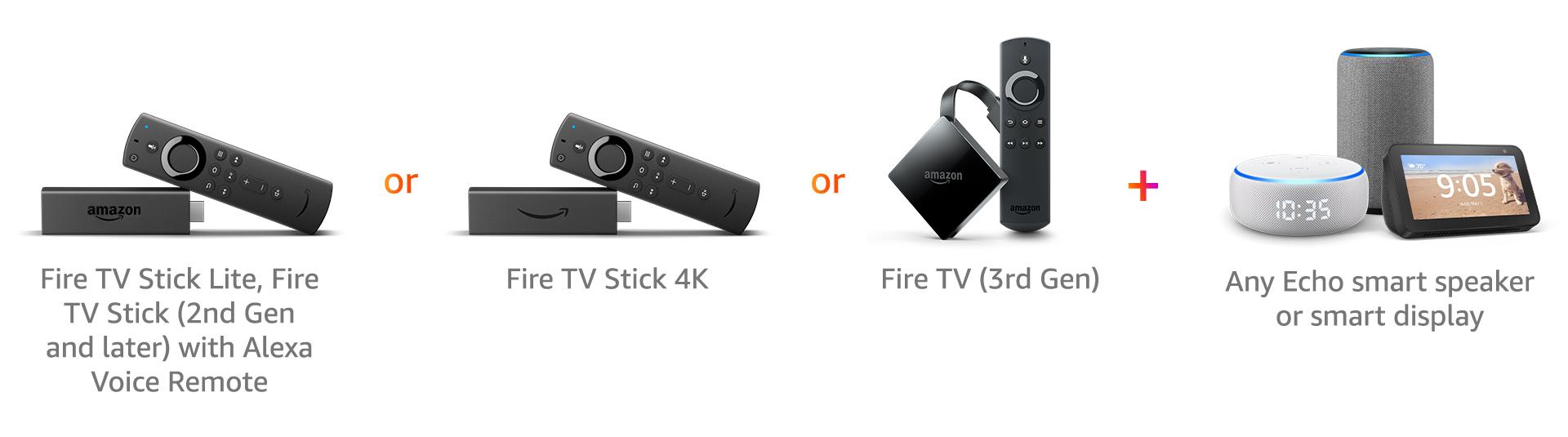 Fire TV Stick (2nd Gen) | or | Fire TV Stick 4K | or | Fire TV (3rd Gen) | plus | Any Echo smart speaker or smart display