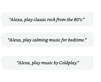 Alexa, play classic rock from the 80's. | Alexa, play calming music for bedtime. | Alexa, play music by Coldplay.