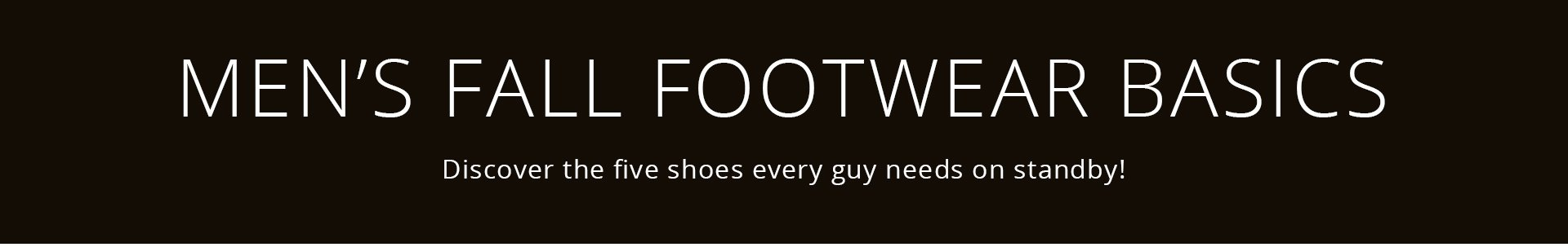 MEN'S FALL FOOTWEAR BASICS: Discover the five shoes every guy needs on standby!