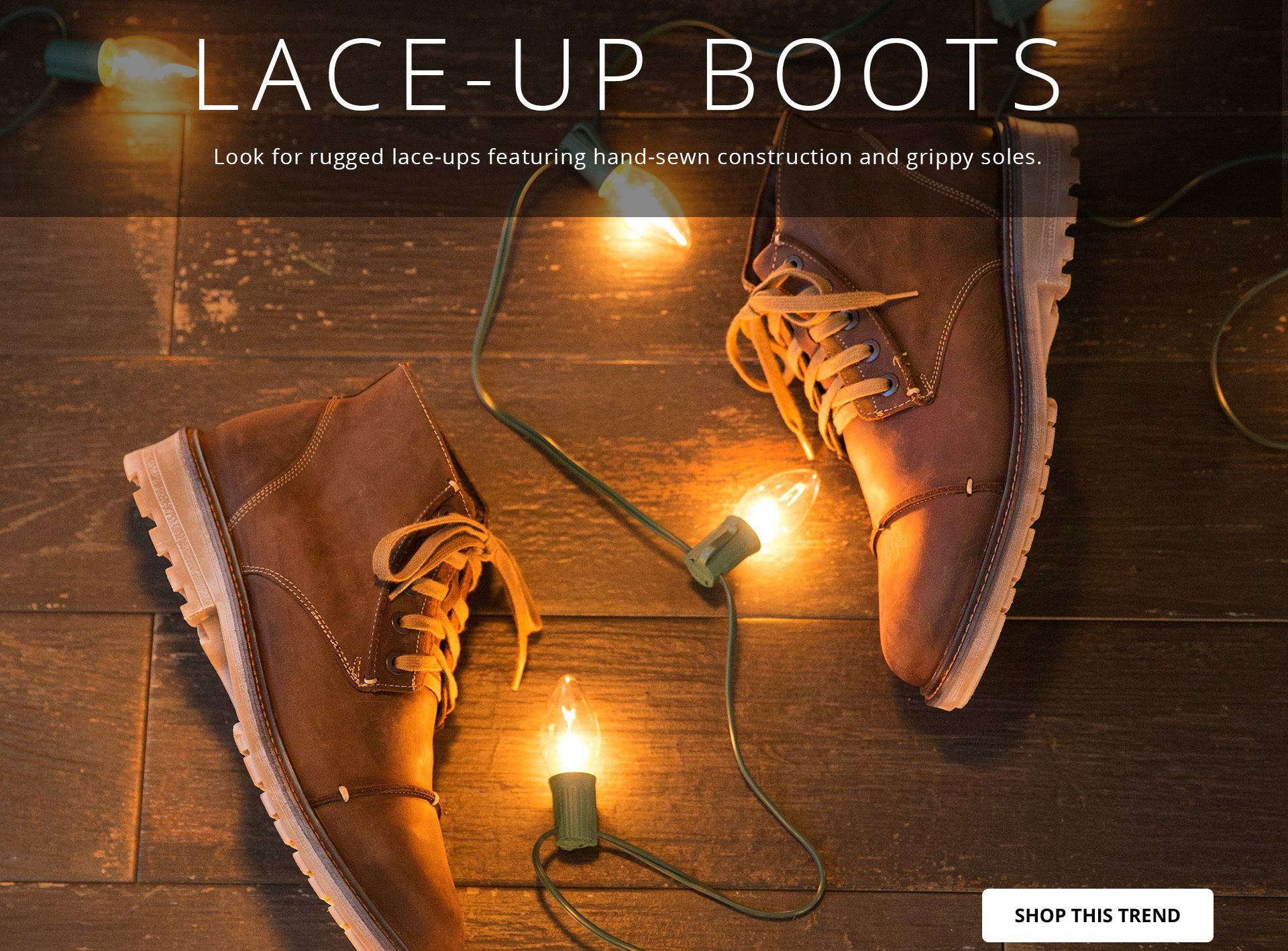 LACE-UP BOOTS: Look for rugged lace-ups featuring hand-sewn construction and grippy soles. SHOP THIS TREND