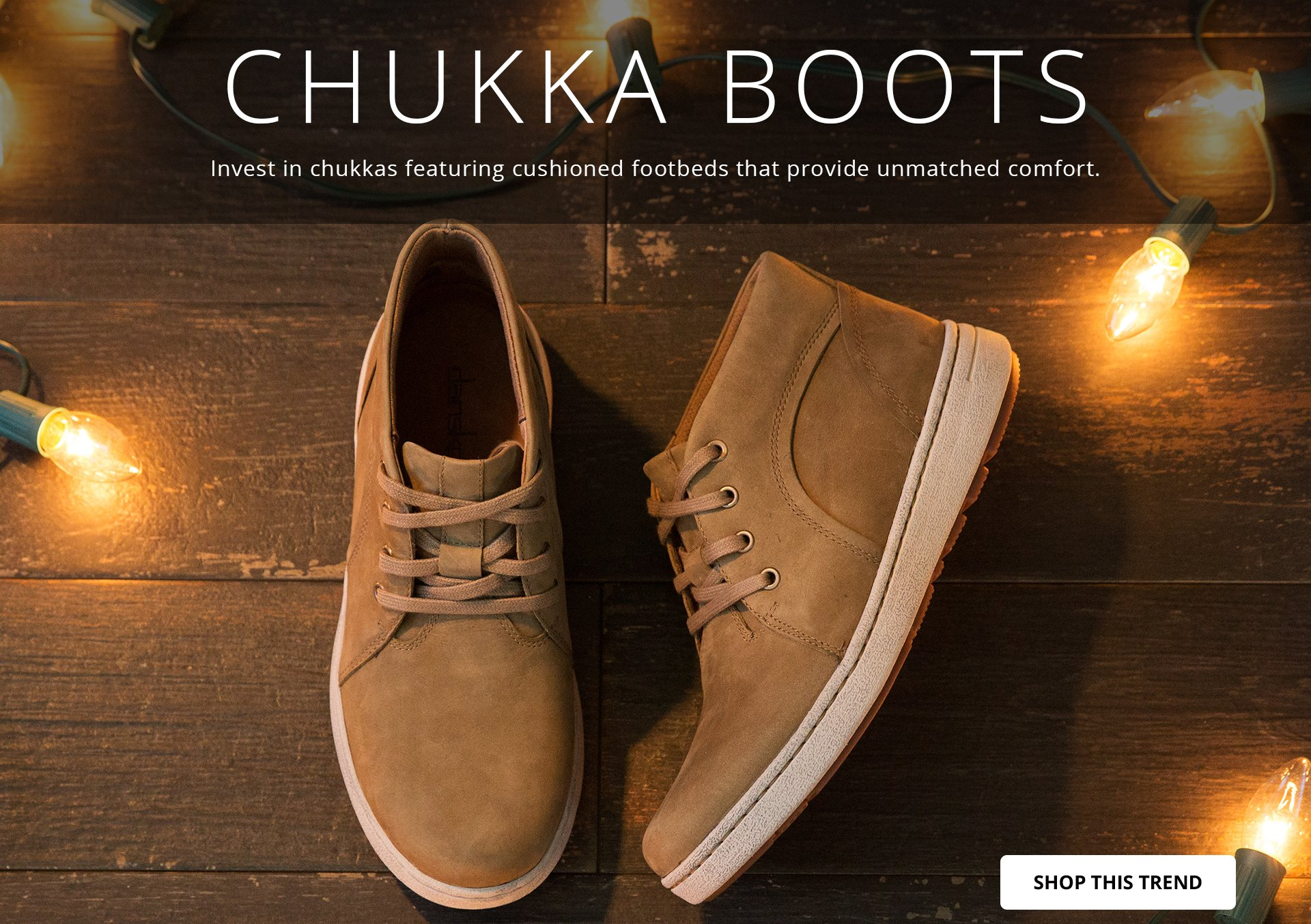 CHUKKA BOOTS: Invest in chukkas featuring cushioned footbeds that provide unmatched comfort. SHOP THIS TREND