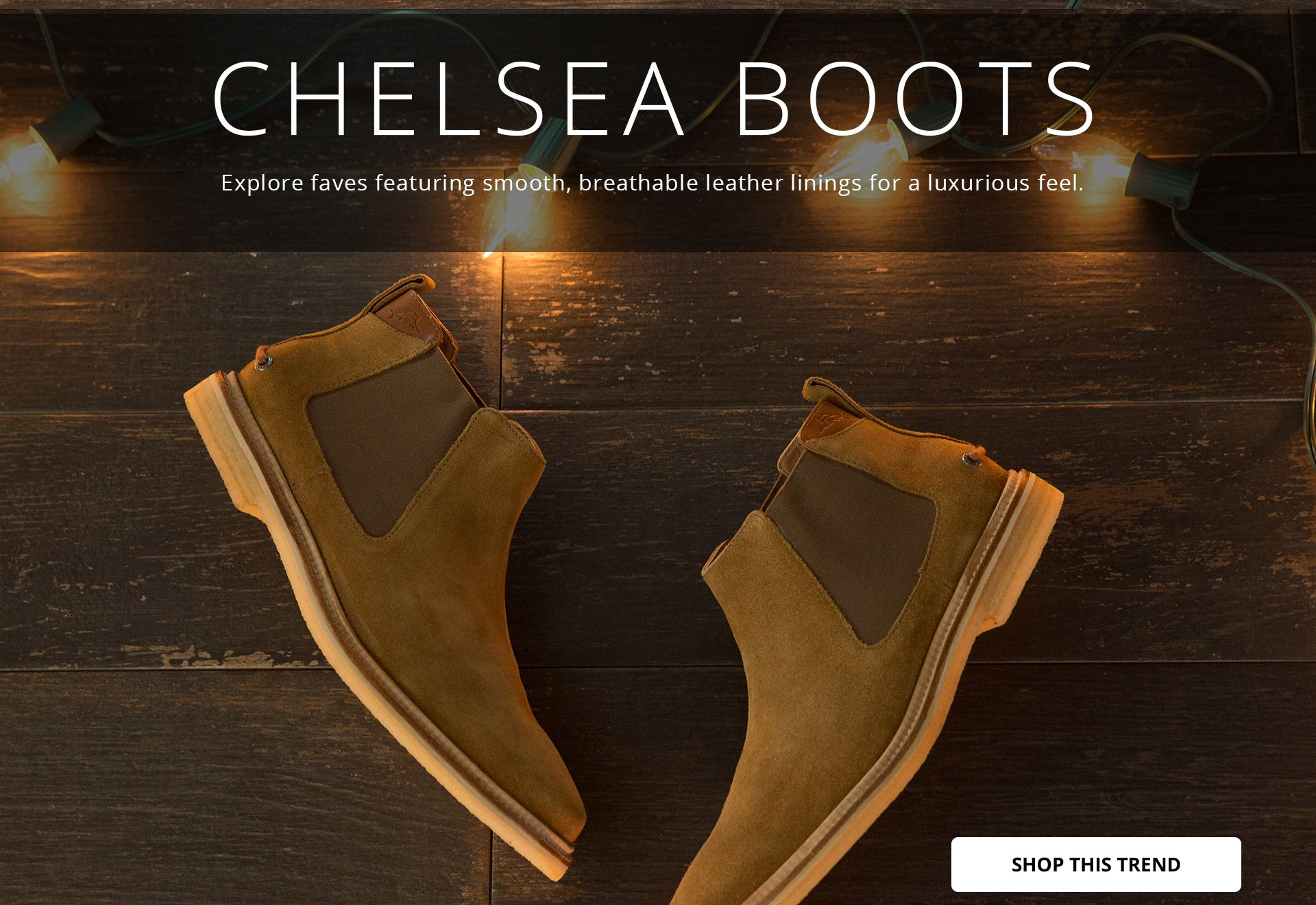 CHELSEA BOOTS: Explore faves featuring smooth, breathable leather linings for a luxurious feel. SHOP THIS TREND