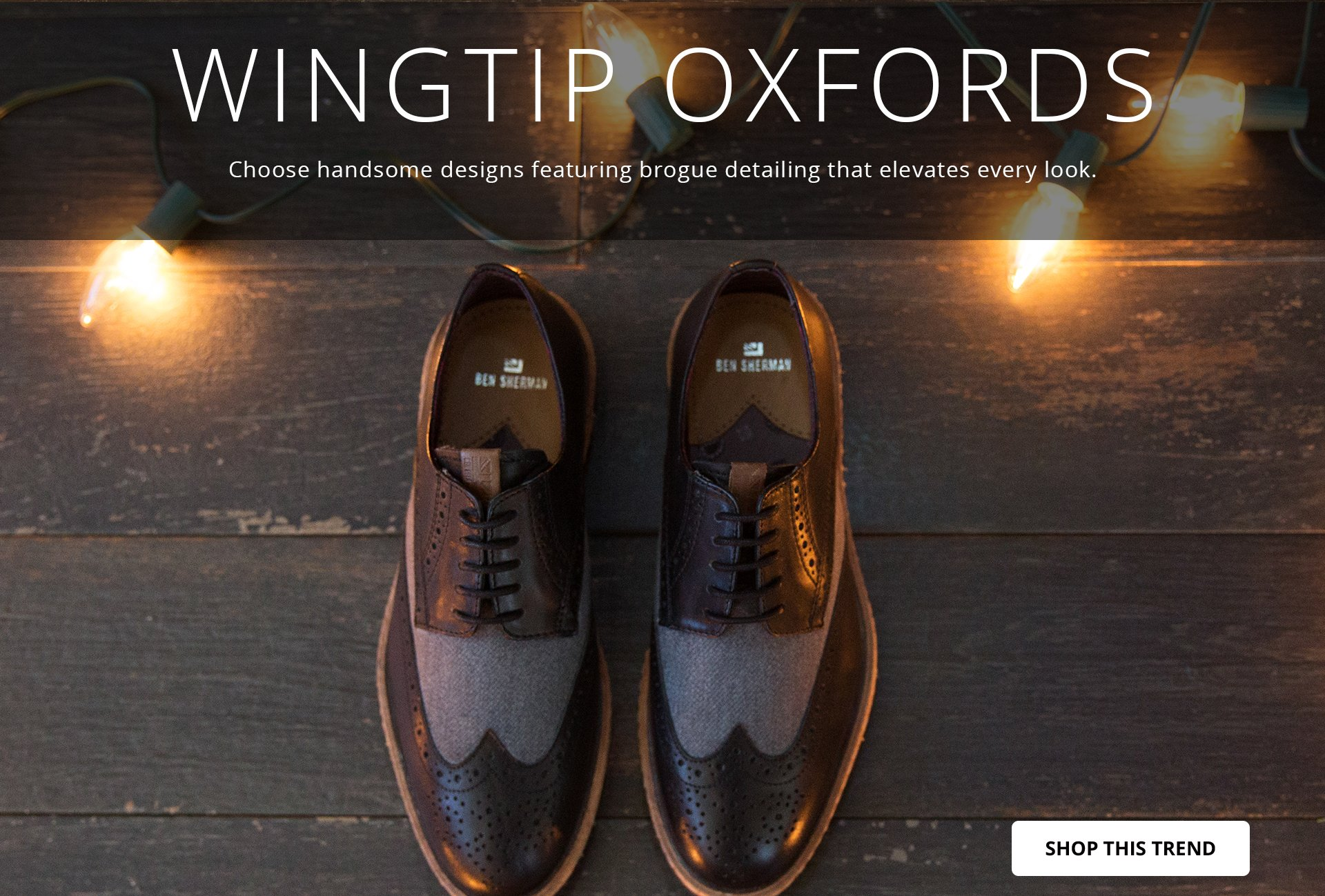 WINGTIP OXFORDS: Choose handsome designs featuring brogue detailing that elevates every look. SHOP THIS TREND