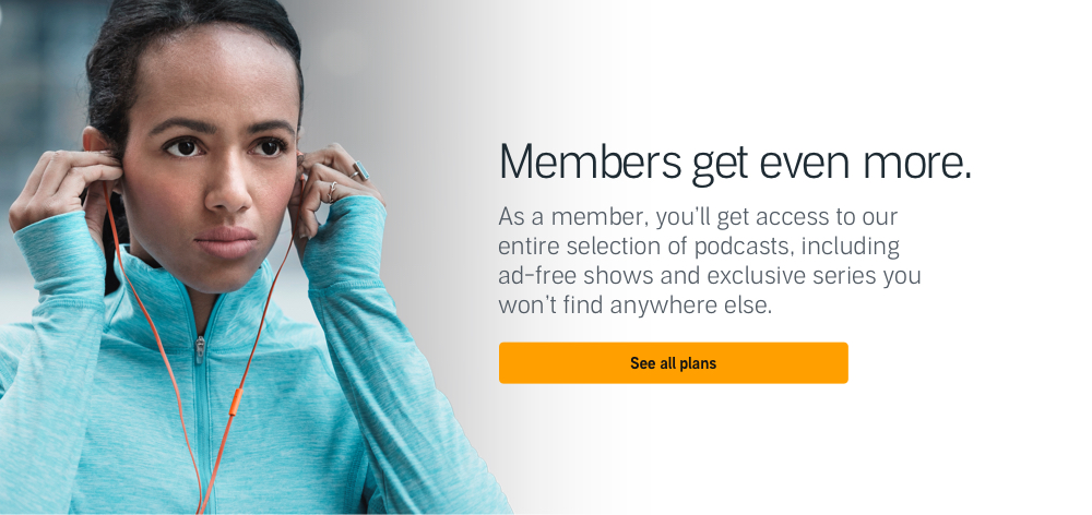 Members get even more. As a member, you'll get access to our entire selection of podcasts, including ad-free shows and exclusive series you won't find anywhere else.