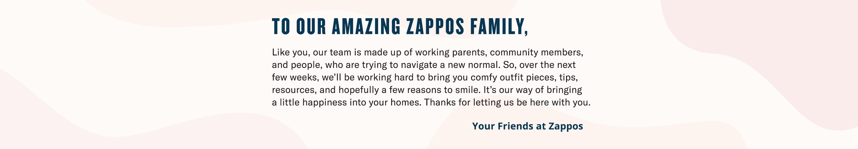 To Our Amazing Zappos Family, Like you, our team is made up of working parents, community members, and people, who are trying to navigate a new normal. So, over the next few weeks, we'll be working hard (from home) to bring you comfy outfit pieces, tips, resources, and hopefully a few reasons to smile. It's our way of bringing a little happiness into your homes. Thanks for letting us be here with you.
