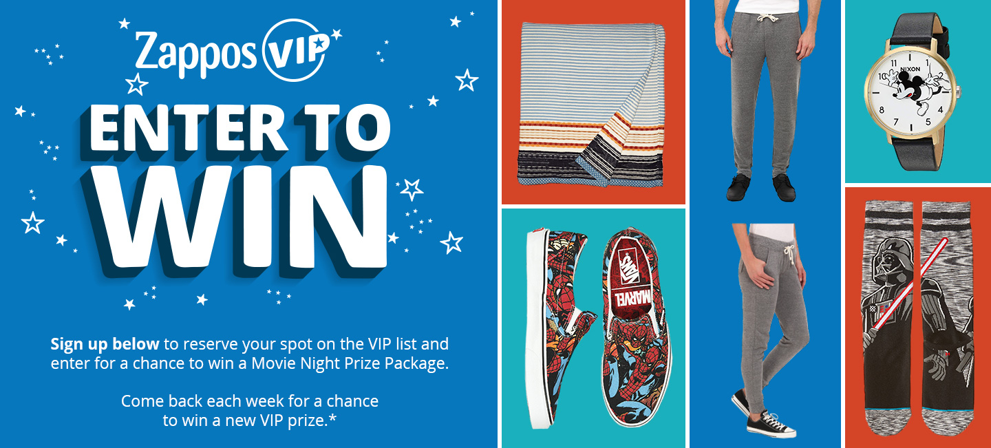 Zappos VIP Enter to Win. Sign up below to reserve your spot on the VIP list and enter for a chance tow in a Movie Night Prize Package. Come back each week for a chance to win a new VIP prize.*