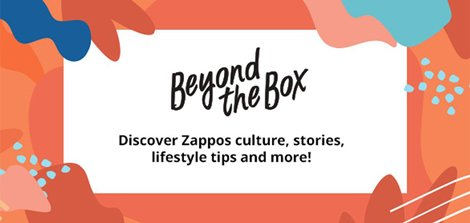 BP1-Blogs- Feb Beyond the Box. Discover Zappos culture, stories, lifestyle tips and more!