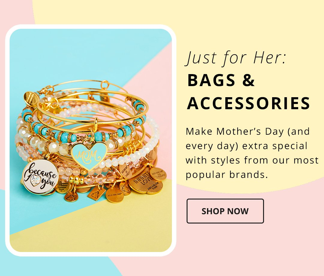 Just for Her: Bags & Accessories. Make Mother's Day (and every day) extra special with styles from our most popular brands. Shop Now. Image of Alex and Ani bracelets.