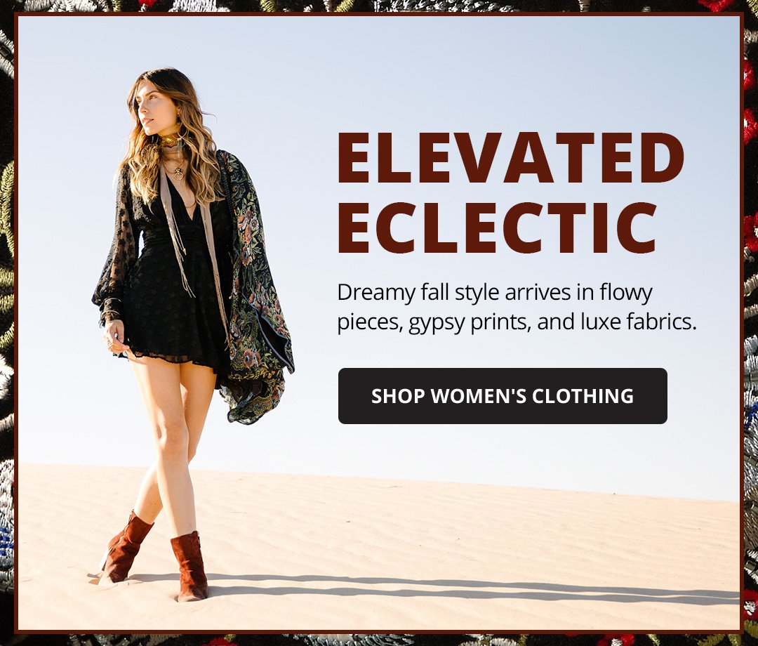 Elevated Eclectic. Dreamy fall style arrives in flowy pieces, gypsy prints, and luxe fabrics. Shop Women's Clothing