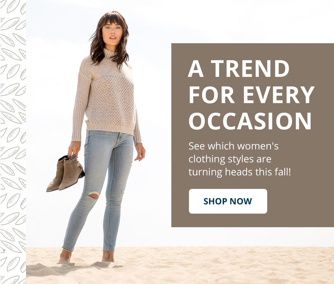 A trend for every occasion. See which women's clothing styles are turning heads this fall! Shop Now.