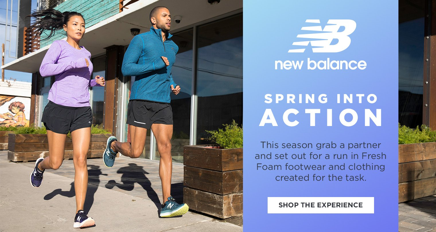 New Balance. Spring into Action. This season grab a partner and set out for a run in Fresh Foam footwear and clothing created for the task. Shop The Experience.