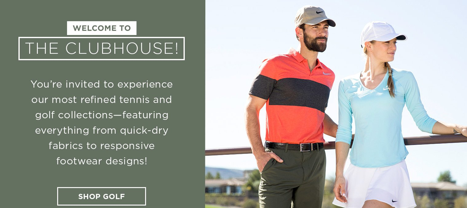 Welcome to the Clubhouse! You're invited to experience our most refined tennis and golf collections- Featuring everything from quick-dry fabrics to responsive footwear designs! Shop Golf