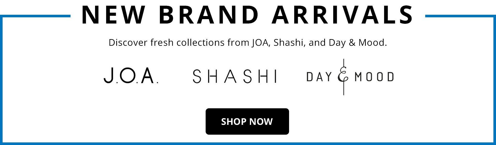 New Brand Arrivals Banner. J.O.A., SHASHI  and Day&Mood.