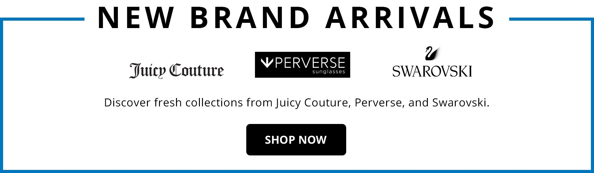 New Brand Arrivals Banner. Juicy Couture, PERVERSE Sunglasses and Swarovski.