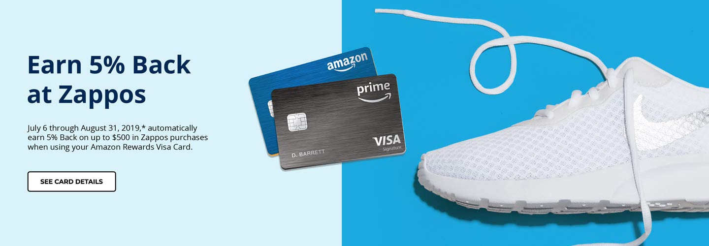 Earn 5% back at Zappos. July 6 through August 31, 2019,* automatically earn 5% Back on up to $500 in Zappos purchases when using your Amazon Rewards Visa Card.
