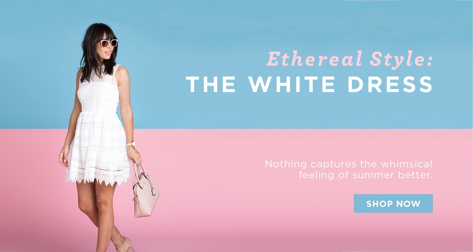 Ethereal Style. The White Dress. Nothing Captures the Whimsical Feeling of Summer Better. Shop Now.
