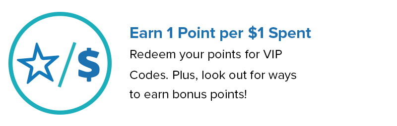 Earn 1 Point for $1 Spent. Redeem your points for VIP codes. Plus, look out for ways to earn VIP Bonus Points!