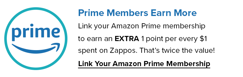 Prime Members Earn More. Link your Amazon Prime Membership to earn an extra 1 Point per every $1 spent on Zappos. That's twice the value! Link your Amazon Prime Membership Now.