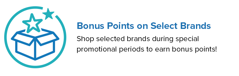 Bonus Points on Select Brands. Shop selected brands during special promotional periods to earn bonus points!