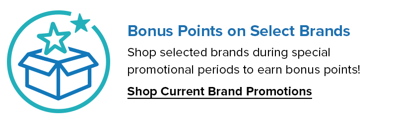 Bonus Points on Select Brands. Shop selected brands during special promotional periods to earn bonus points! Shop Current Brand Promotions