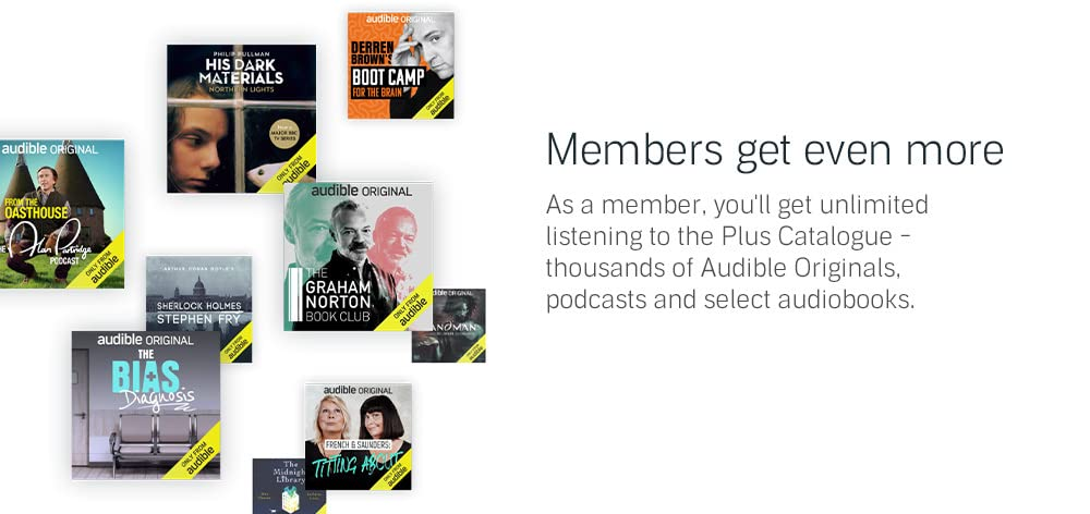 As a member, you'll get unlimited listening to the Plus Catalogue - thousands of Audible Originals, podcasts and select audiobooks.