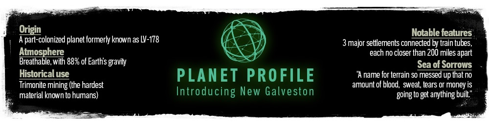 Planet Profile: Introducing New Galveston. Origin: A part-colonized planet formerly known as LV-178. Atmosphere: Breathable, with 88% of Earth's gravity. Historical use: Trimonite mining (the hardest material known to humans). Notable features: 3 major settlements connected by train tubes, each no closer than 200 miles apart. Sea of Sorrows: