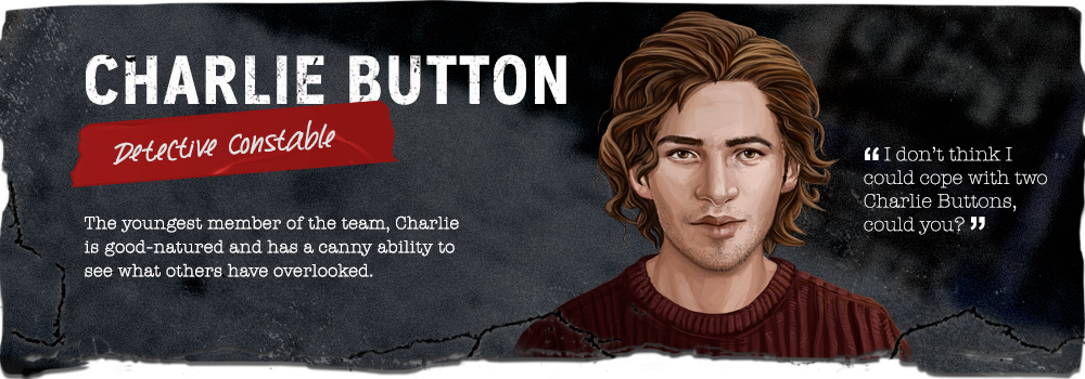 "Charlie Button, Detective Constable. ""I don't think I could cope with two Charlie Buttons, could you?"" The youngest member of the team, Charlie is good-natured and has a canny ability to see what others have overlooked."