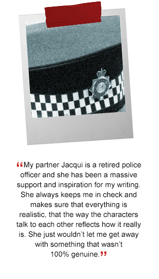 My partner Jacqui is a retired police officer and she has been a massive support and inspiration for my writing. She always keeps me in check and makes sure that everything is realistic, that the way the characters talk to each other reflects how it really is. She just wouldn't let me get away with something that wasn't 100% genuine.'