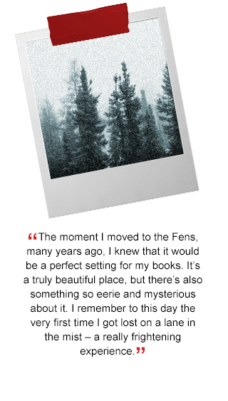 The moment I moved to the Fens, many years ago, I knew that it would be a perfect setting for my books. It's a truly beautiful place, but there's also something so eerie and mysterious about it. I remember to this day the very first time I got lost on a lane in the mist – a really frightening experience.'