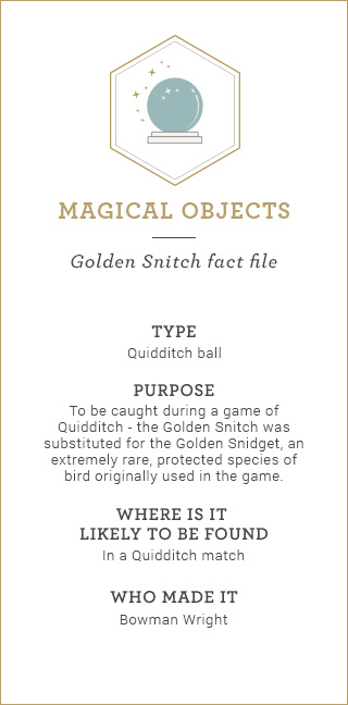 Magical Objects: Golden Snitch fact file. Type: Quidditch ball. Purpose: To be caught during a game of Quidditch – the Golden Snitch was substituted for the Golden Snidget, an extremely rare, protected species of bird originally used in the game. Where is it likely to be found: In a Quidditch match. Who made it: Bowman Wright.