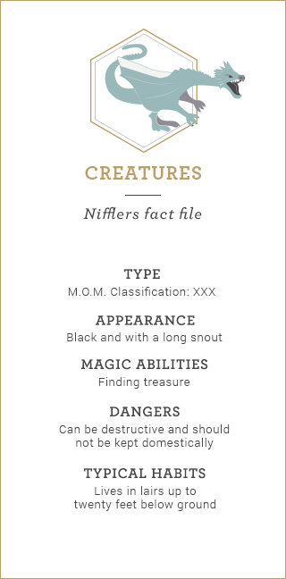Creatures: Nifflers fact file. Type: M.O.M. Classification: XXX. Appearance: Black and with a long snout. Magical Abilities: Finding treasure. Dangers: Can be destructive and should not be kept domestically. Typical Habits: Lives in lairs up to twenty feet below ground.