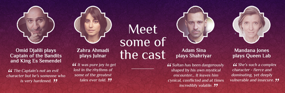 """Meet the cast. Omid Djalili plays Captain of the Bandits and King Es Semendel: """"The Captain's not an evil character but he's someone who is very hardened."""" Zahra Ahmadi plays Julnar: """"It was pure joy to get lost in the rhythms of some of the greatest tales ever told."""