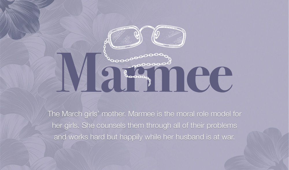 Marmee - The March girls' mother. Marmee is the moral role model for her girls. She counsels them through all of their problems and works hard but happily while her husband is at war.