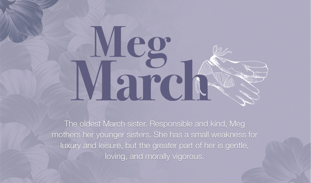 Meg March - The oldest March sister. Responsible and kind, Meg mothers her younger sisters. She has a small weakness for luxury and leisure, but the greater part of her is gentle, loving, and morally vigorous.