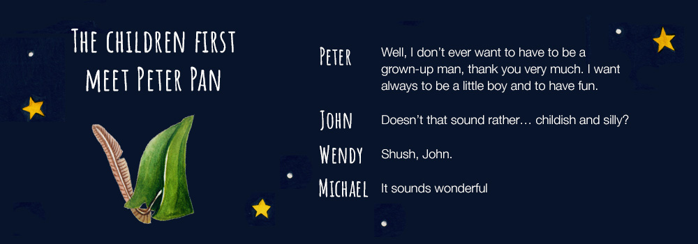 PETER: Well, I don't ever want to have to be a grown-up man, thank you very much. I want always to be a little boy and to have fun. JOHN: Doesn't that sound rather… childish and silly? WENDY: Shush, John. MICHAEL: It sounds wonderful