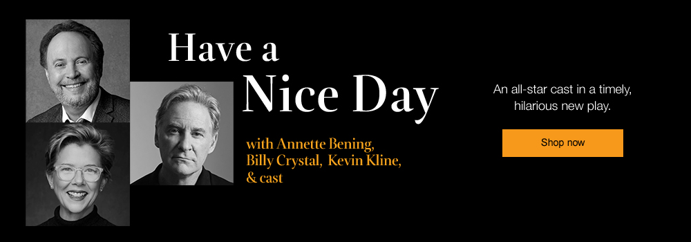 Have a Nice Day | With Annette Bening, Billy Crystal, Kevin Cline and cast. An all star cast in a hilarious and timely new play | Shop now