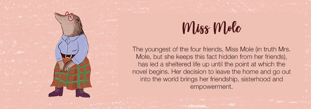 Miss Mole | The youngest of the four friends, Miss Mole (in truth Mrs. Mole, but she keeps this fact hidden from her friends), has led a sheltered life up until the point at which the novel begins. Her decision to leave home and go out into the world brings her friendship, sisterhood and empowerment.