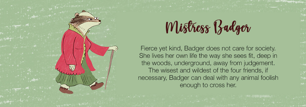 Mistress Badger | Fierce yet kind, Badger does not care for society. She lives her own life the way she sees fit, deep in the woods, underground, away from judgement. The wisest and wildest of the four friends, if necessary Badger can deal with any animal foolish enough to cross her.