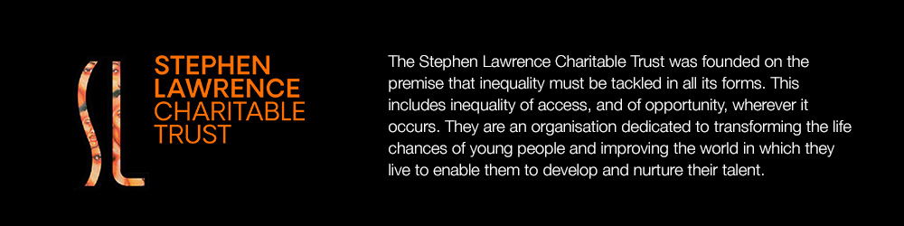 The Stephen Lawrence Charitable Trust was founded on the premise that inequality must be tackled in all its forms. This includes inequality of access, and of opportunity, wherever it occurs. They are an organisation dedicated to transforming the life chances of young people and improving the world in which they live to enable them to develop and nurture their talent.