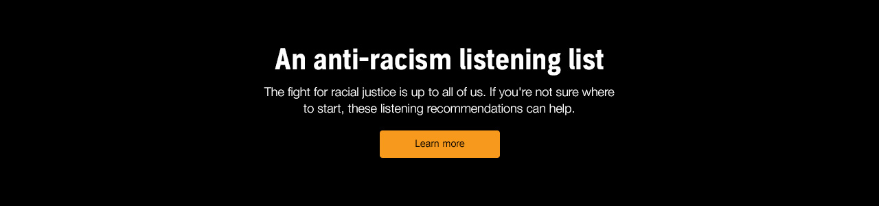 An anti-racism listening list. The fight for racial justice is up to all of us. If you're not sure where to start, these listening recommendations can help. Learn more.