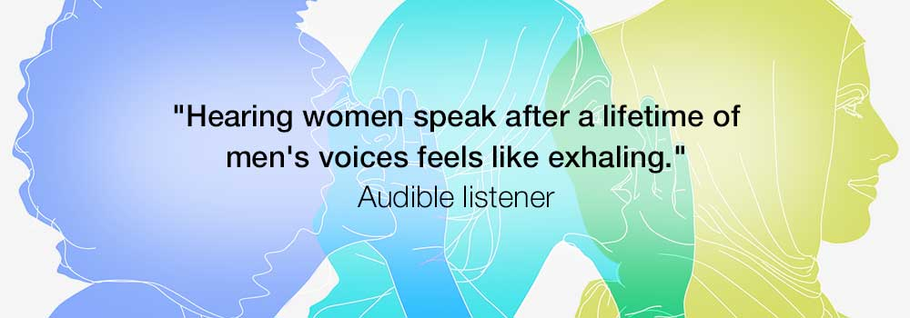 Hearing women speak after a lifetime of men's voices feels like exhaling. -Audible listener on To the Woman Series 1